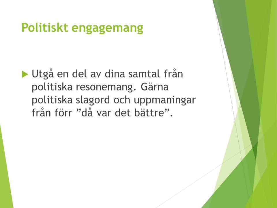 """Politiskt engagemang  Utgå en del av dina samtal från politiska resonemang. Gärna politiska slagord och uppmaningar från förr """"då var det bättre""""."""