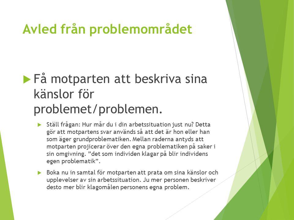 Avled från problemområdet  Få motparten att beskriva sina känslor för problemet/problemen.  Ställ frågan: Hur mår du i din arbetssituation just nu?