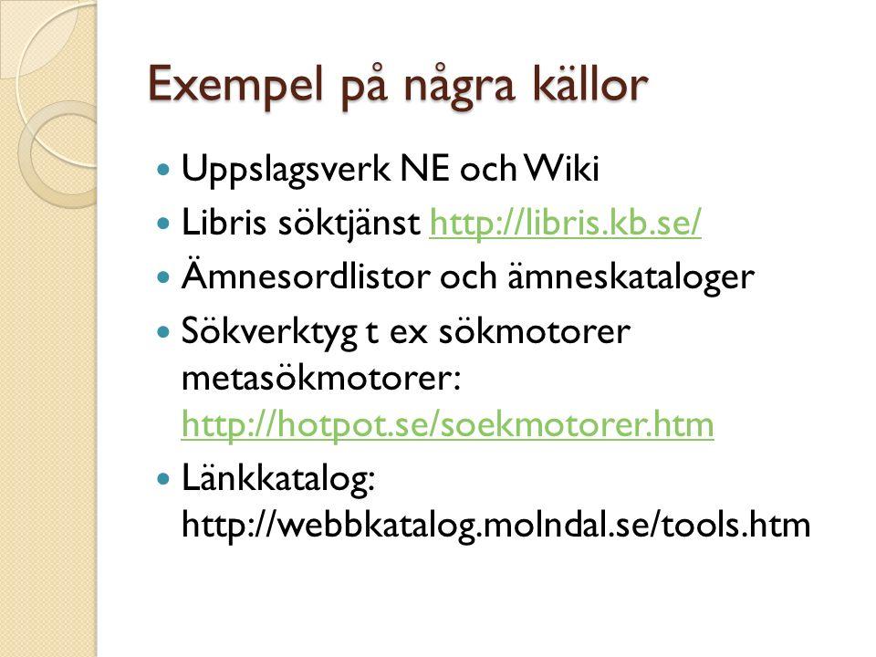 Exempel på några källor Uppslagsverk NE och Wiki Libris söktjänst http://libris.kb.se/http://libris.kb.se/ Ämnesordlistor och ämneskataloger Sökverktyg t ex sökmotorer metasökmotorer: http://hotpot.se/soekmotorer.htm http://hotpot.se/soekmotorer.htm Länkkatalog: http://webbkatalog.molndal.se/tools.htm