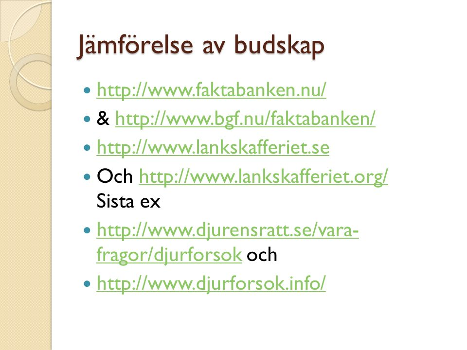 Jämförelse av budskap http://www.faktabanken.nu/ & http://www.bgf.nu/faktabanken/http://www.bgf.nu/faktabanken/ http://www.lankskafferiet.se Och http://www.lankskafferiet.org/ Sista exhttp://www.lankskafferiet.org/ http://www.djurensratt.se/vara- fragor/djurforsok och http://www.djurensratt.se/vara- fragor/djurforsok http://www.djurforsok.info/