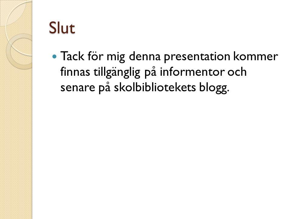 Slut Tack för mig denna presentation kommer finnas tillgänglig på informentor och senare på skolbibliotekets blogg.