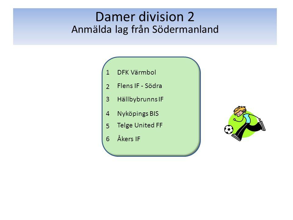 1DFK Värmbol 2 Flens IF - Södra 3Hällbybrunns IF 4Nyköpings BIS 5 Telge United FF 6Åkers IF Damer division 2 Anmälda lag från Södermanland