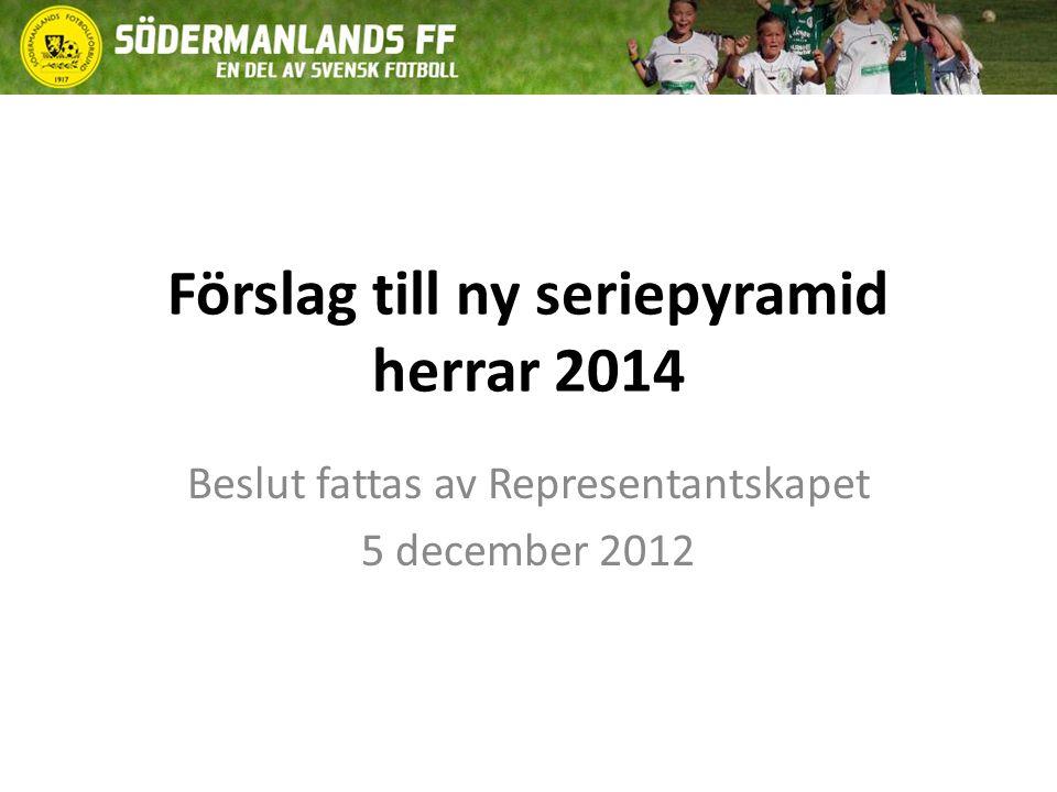 Förslag till ny seriepyramid herrar 2014 Beslut fattas av Representantskapet 5 december 2012