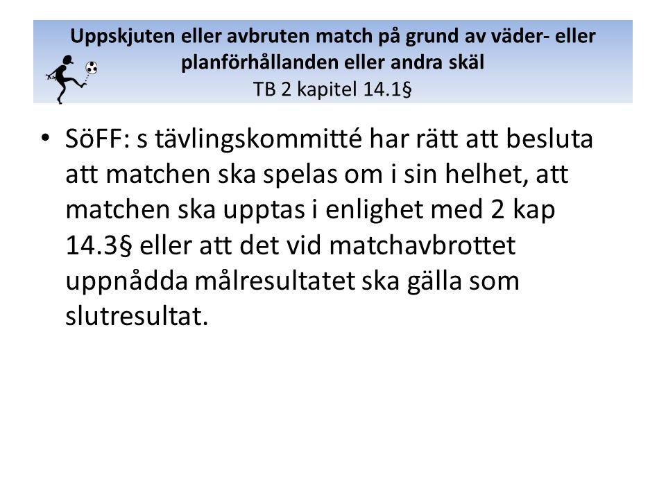 SöFF: s tävlingskommitté har rätt att besluta att matchen ska spelas om i sin helhet, att matchen ska upptas i enlighet med 2 kap 14.3§ eller att det vid matchavbrottet uppnådda målresultatet ska gälla som slutresultat.