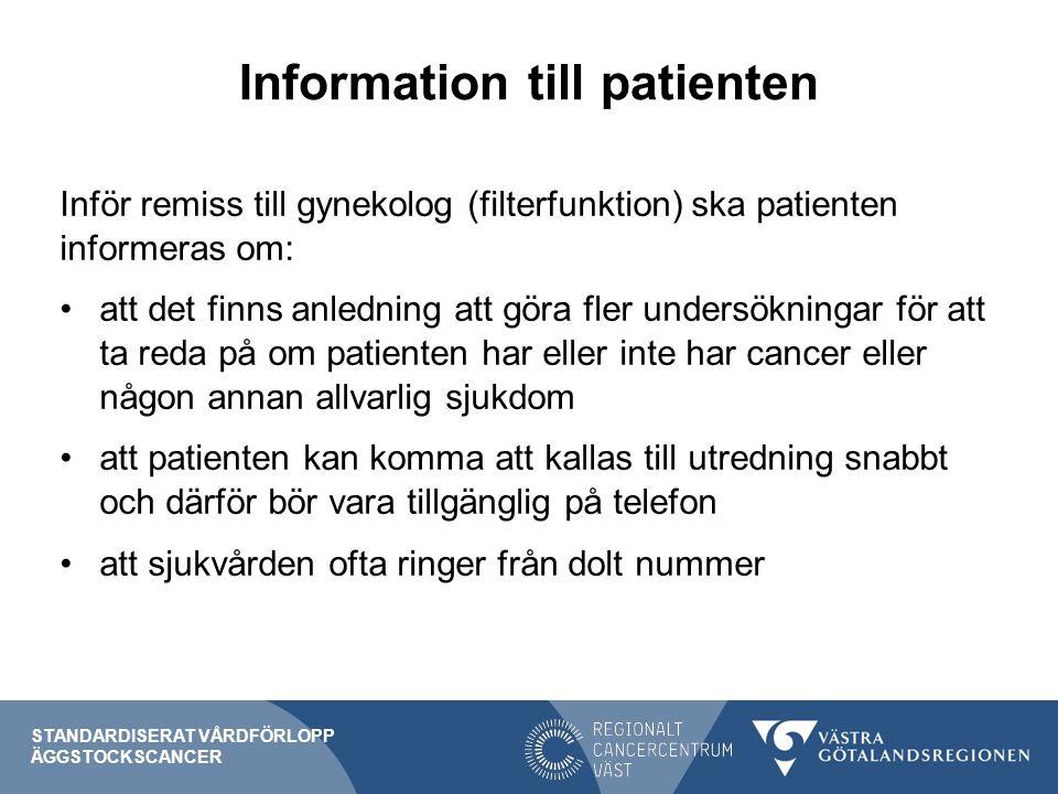 Information till patienten Inför remiss till gynekolog (filterfunktion) ska patienten informeras om: att det finns anledning att göra fler undersökningar för att ta reda på om patienten har eller inte har cancer eller någon annan allvarlig sjukdom att patienten kan komma att kallas till utredning snabbt och därför bör vara tillgänglig på telefon att sjukvården ofta ringer från dolt nummer STANDARDISERAT VÅRDFÖRLOPP ÄGGSTOCKSCANCER