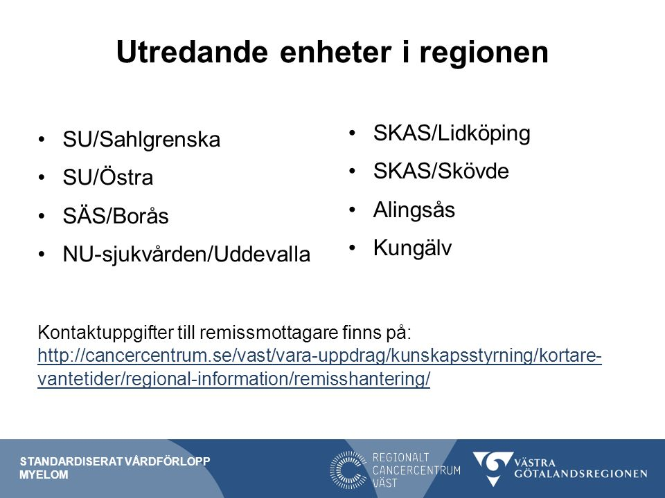 Utredande enheter i regionen SU/Sahlgrenska SU/Östra SÄS/Borås NU-sjukvården/Uddevalla Kontaktuppgifter till remissmottagare finns på: http://cancercentrum.se/vast/vara-uppdrag/kunskapsstyrning/kortare- vantetider/regional-information/remisshantering/ http://cancercentrum.se/vast/vara-uppdrag/kunskapsstyrning/kortare- vantetider/regional-information/remisshantering/ STANDARDISERAT VÅRDFÖRLOPP MYELOM SKAS/Lidköping SKAS/Skövde Alingsås Kungälv