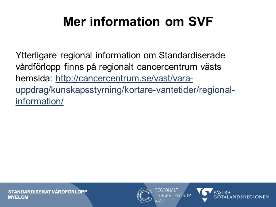 Mer information om SVF Ytterligare regional information om Standardiserade vårdförlopp finns på regionalt cancercentrum västs hemsida: http://cancercentrum.se/vast/vara- uppdrag/kunskapsstyrning/kortare-vantetider/regional- information/http://cancercentrum.se/vast/vara- uppdrag/kunskapsstyrning/kortare-vantetider/regional- information/ STANDARDISERAT VÅRDFÖRLOPP MYELOM