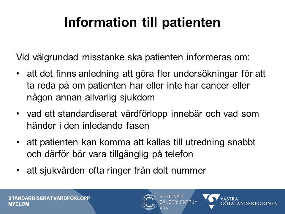 Information till patienten Vid välgrundad misstanke ska patienten informeras om: att det finns anledning att göra fler undersökningar för att ta reda på om patienten har eller inte har cancer eller någon annan allvarlig sjukdom vad ett standardiserat vårdförlopp innebär och vad som händer i den inledande fasen att patienten kan komma att kallas till utredning snabbt och därför bör vara tillgänglig på telefon att sjukvården ofta ringer från dolt nummer STANDARDISERAT VÅRDFÖRLOPP MYELOM