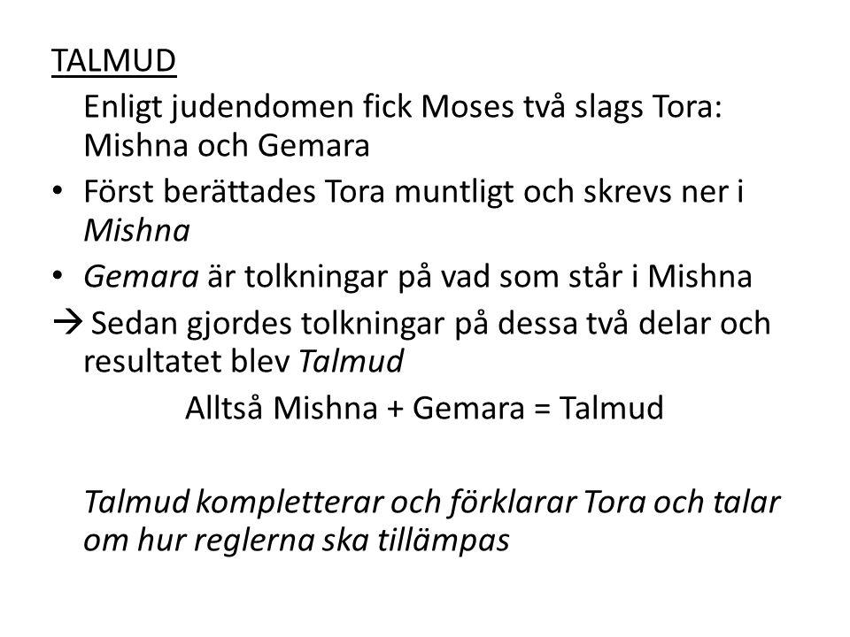 TALMUD Enligt judendomen fick Moses två slags Tora: Mishna och Gemara Först berättades Tora muntligt och skrevs ner i Mishna Gemara är tolkningar på v