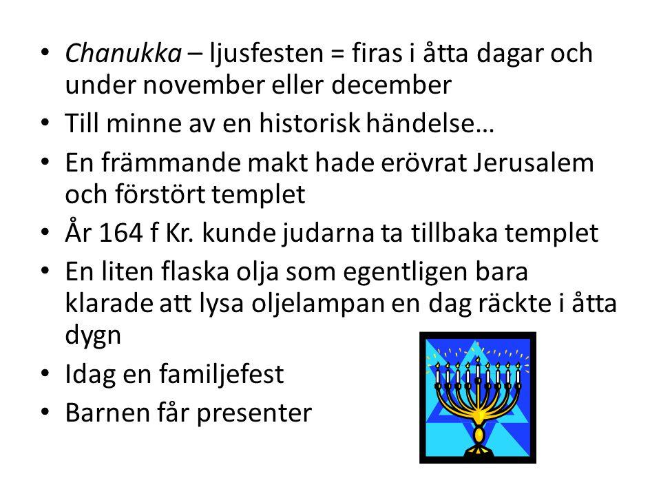Chanukka – ljusfesten = firas i åtta dagar och under november eller december Till minne av en historisk händelse… En främmande makt hade erövrat Jerusalem och förstört templet År 164 f Kr.