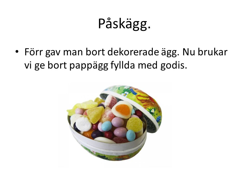 Påskägg. Förr gav man bort dekorerade ägg. Nu brukar vi ge bort pappägg fyllda med godis.