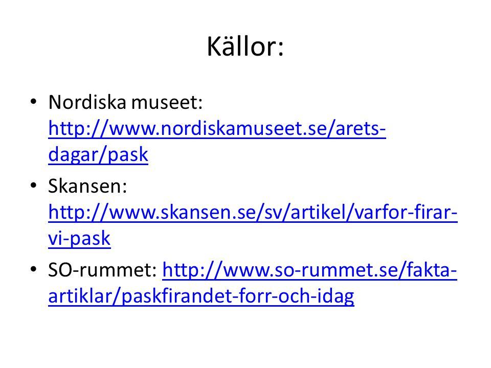 Källor: Nordiska museet: http://www.nordiskamuseet.se/arets- dagar/pask http://www.nordiskamuseet.se/arets- dagar/pask Skansen: http://www.skansen.se/