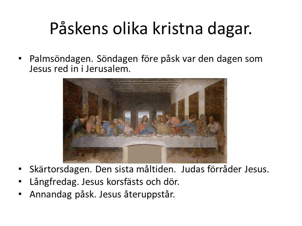Påskens olika kristna dagar. Palmsöndagen. Söndagen före påsk var den dagen som Jesus red in i Jerusalem. Skärtorsdagen. Den sista måltiden. Judas för