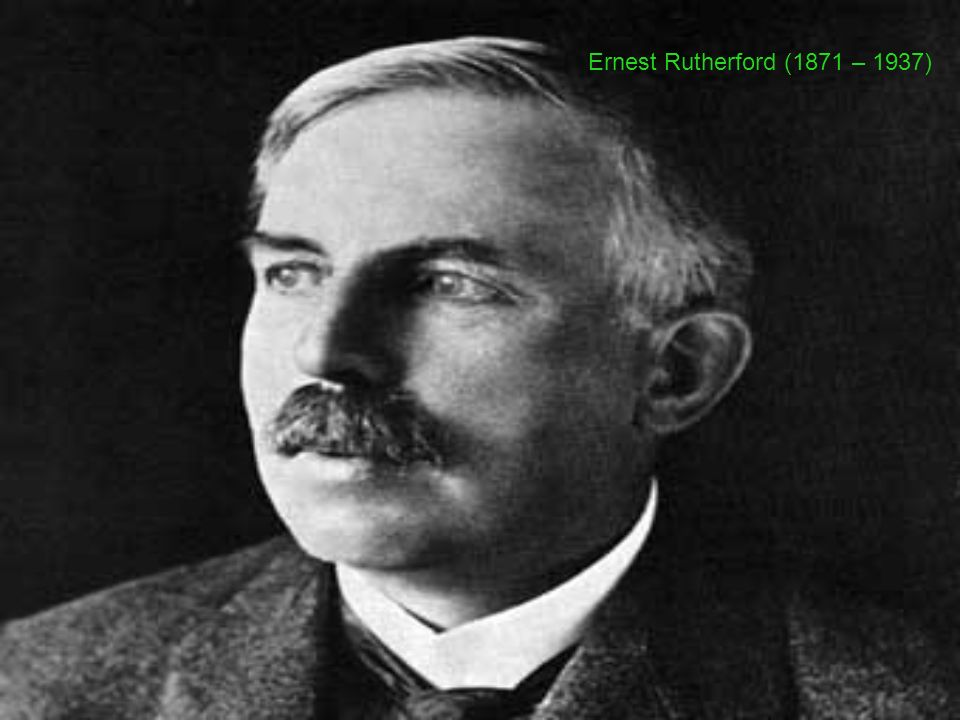 Ernest Rutherford (1871 – 1937)