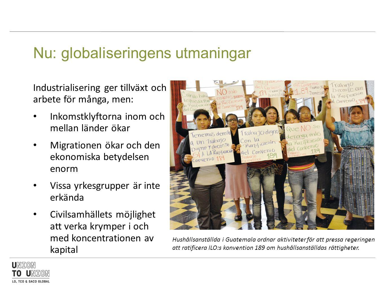 Nu: globaliseringens utmaningar Industrialisering ger tillväxt och arbete för många, men: Inkomstklyftorna inom och mellan länder ökar Migrationen ökar och den ekonomiska betydelsen enorm Vissa yrkesgrupper är inte erkända Civilsamhällets möjlighet att verka krymper i och med koncentrationen av kapital Hushållsanställda i Guatemala ordnar aktiviteter för att pressa regeringen att ratificera ILO:s konvention 189 om hushållsanställdas rättigheter.