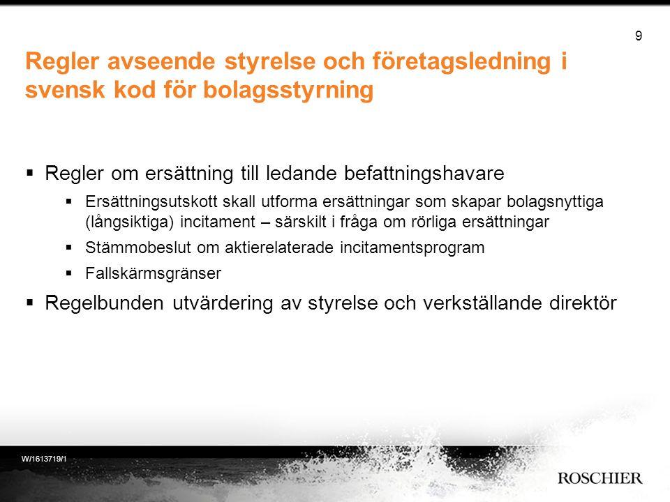 Regler avseende styrelse och företagsledning i svensk kod för bolagsstyrning  Regler om ersättning till ledande befattningshavare  Ersättningsutskott skall utforma ersättningar som skapar bolagsnyttiga (långsiktiga) incitament – särskilt i fråga om rörliga ersättningar  Stämmobeslut om aktierelaterade incitamentsprogram  Fallskärmsgränser  Regelbunden utvärdering av styrelse och verkställande direktör 9 W/1613719/1