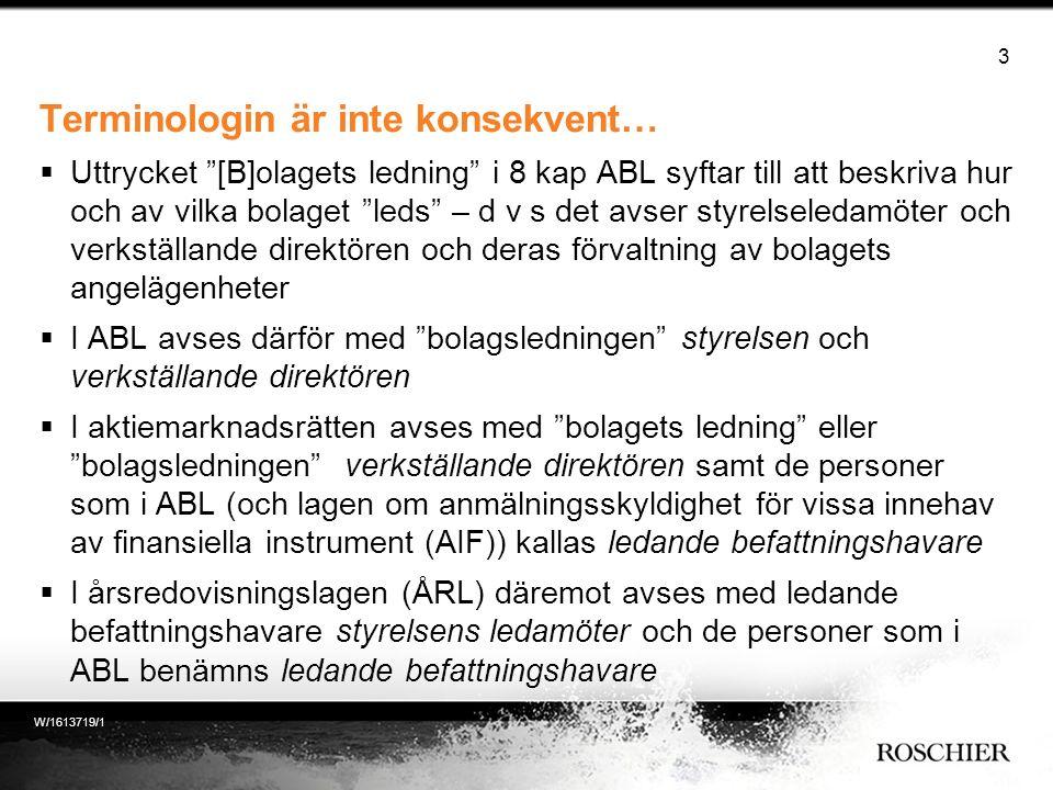 Terminologin är inte konsekvent…  Uttrycket [B]olagets ledning i 8 kap ABL syftar till att beskriva hur och av vilka bolaget leds – d v s det avser styrelseledamöter och verkställande direktören och deras förvaltning av bolagets angelägenheter  I ABL avses därför med bolagsledningen styrelsen och verkställande direktören  I aktiemarknadsrätten avses med bolagets ledning eller bolagsledningen verkställande direktören samt de personer som i ABL (och lagen om anmälningsskyldighet för vissa innehav av finansiella instrument (AIF)) kallas ledande befattningshavare  I årsredovisningslagen (ÅRL) däremot avses med ledande befattningshavare styrelsens ledamöter och de personer som i ABL benämns ledande befattningshavare 3 W/1613719/1