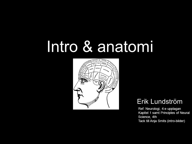 Intro & anatomi Erik Lundström Ref: Neurologi, 4:e upplagan Kapitel 1 samt Principles of Neural Science, 4th Tack till Anja Smits (intro-bilder)