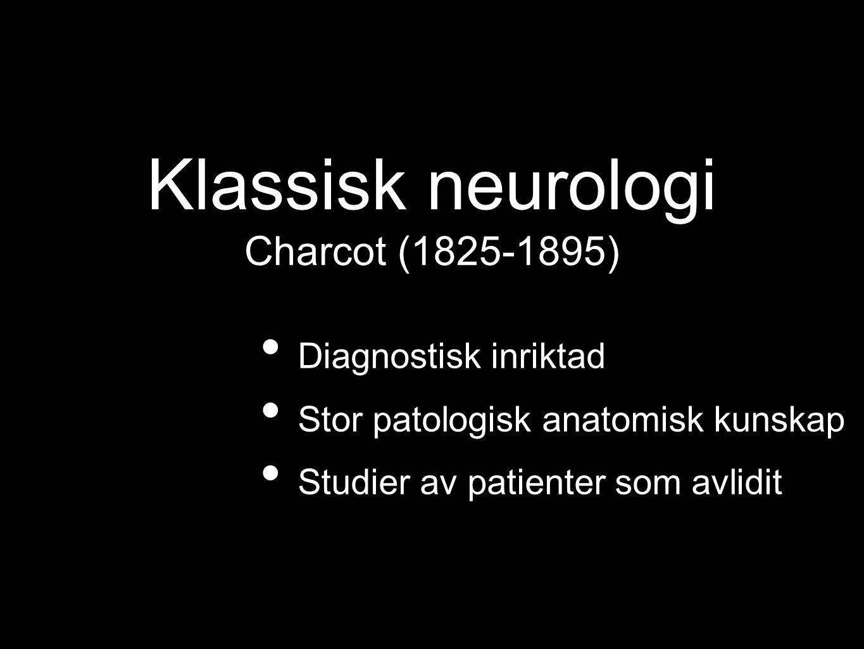 Klassisk neurologi Charcot (1825-1895) Diagnostisk inriktad Stor patologisk anatomisk kunskap Studier av patienter som avlidit