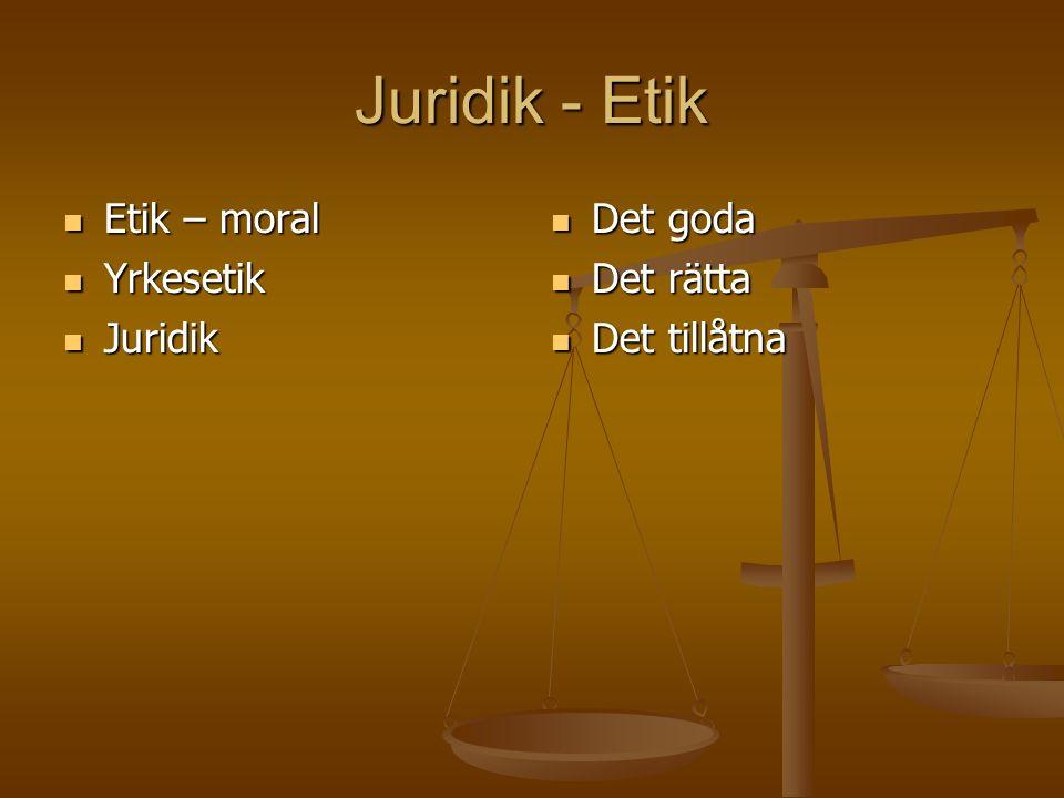 Juridik - Etik Etik – moral Etik – moral Yrkesetik Yrkesetik Juridik Juridik Det goda Det goda Det rätta Det rätta Det tillåtna Det tillåtna