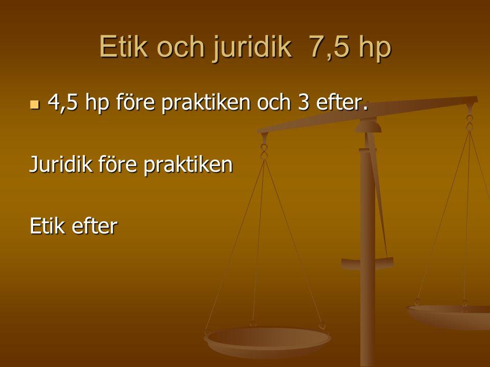 Etik och juridik 7,5 hp 4,5 hp före praktiken och 3 efter.