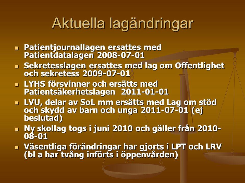 Aktuella lagändringar Patientjournallagen ersattes med Patientdatalagen 2008-07-01 Patientjournallagen ersattes med Patientdatalagen 2008-07-01 Sekretesslagen ersattes med lag om Offentlighet och sekretess 2009-07-01 Sekretesslagen ersattes med lag om Offentlighet och sekretess 2009-07-01 LYHS försvinner och ersätts med Patientsäkerhetslagen 2011-01-01 LYHS försvinner och ersätts med Patientsäkerhetslagen 2011-01-01 LVU, delar av SoL mm ersätts med Lag om stöd och skydd av barn och unga 2011-07-01 (ej beslutad) LVU, delar av SoL mm ersätts med Lag om stöd och skydd av barn och unga 2011-07-01 (ej beslutad) Ny skollag togs i juni 2010 och gäller från 2010- 08-01 Ny skollag togs i juni 2010 och gäller från 2010- 08-01 Väsentliga förändringar har gjorts i LPT och LRV (bl a har tvång införts i öppenvården) Väsentliga förändringar har gjorts i LPT och LRV (bl a har tvång införts i öppenvården)