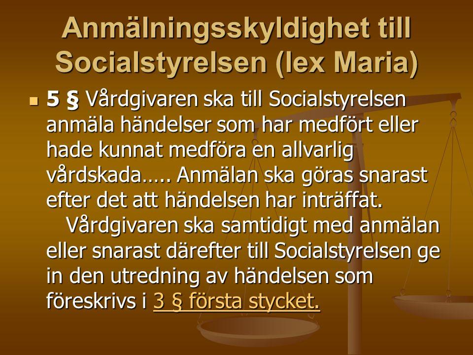 Anmälningsskyldighet till Socialstyrelsen (lex Maria) 5 § Vårdgivaren ska till Socialstyrelsen anmäla händelser som har medfört eller hade kunnat medföra en allvarlig vårdskada…..