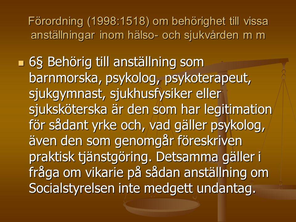 Förordning (1998:1518) om behörighet till vissa anställningar inom hälso- och sjukvården m m 6§ Behörig till anställning som barnmorska, psykolog, psykoterapeut, sjukgymnast, sjukhusfysiker eller sjuksköterska är den som har legitimation för sådant yrke och, vad gäller psykolog, även den som genomgår föreskriven praktisk tjänstgöring.