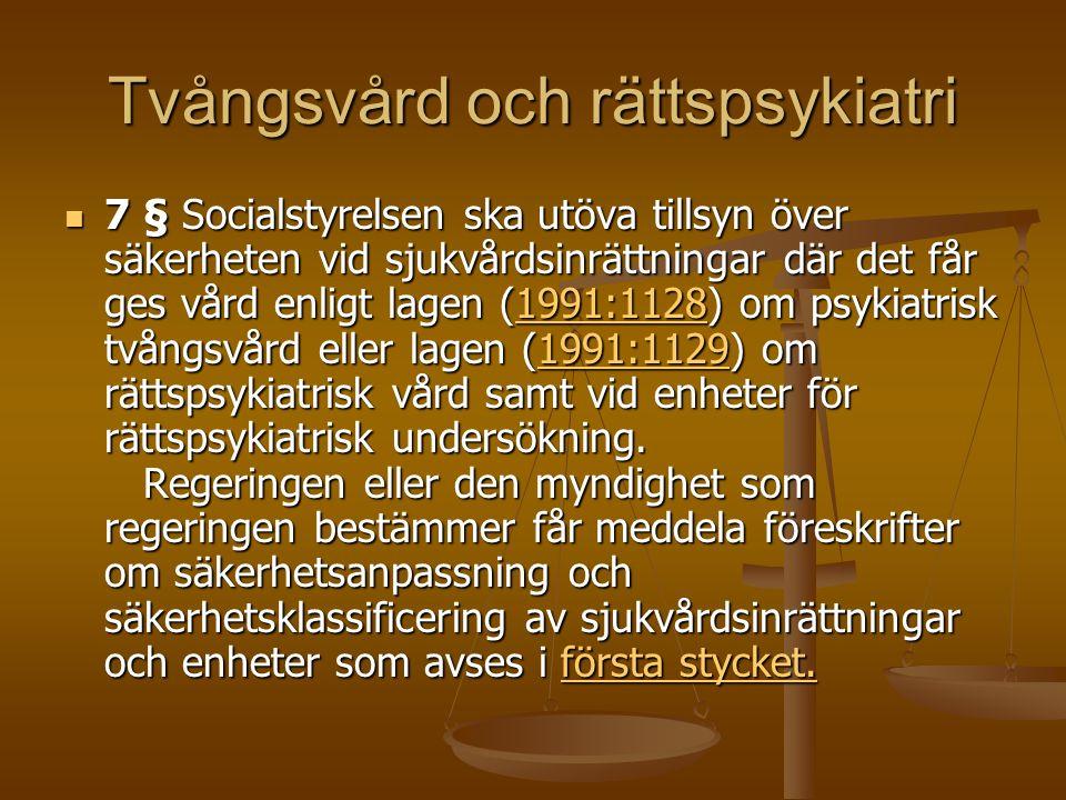Tvångsvård och rättspsykiatri 7 § Socialstyrelsen ska utöva tillsyn över säkerheten vid sjukvårdsinrättningar där det får ges vård enligt lagen (1991:1128) om psykiatrisk tvångsvård eller lagen (1991:1129) om rättspsykiatrisk vård samt vid enheter för rättspsykiatrisk undersökning.