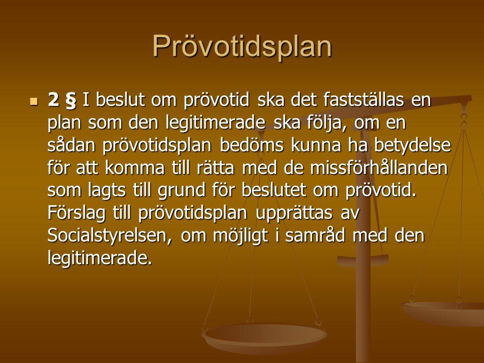 Prövotidsplan 2 § I beslut om prövotid ska det fastställas en plan som den legitimerade ska följa, om en sådan prövotidsplan bedöms kunna ha betydelse för att komma till rätta med de missförhållanden som lagts till grund för beslutet om prövotid.