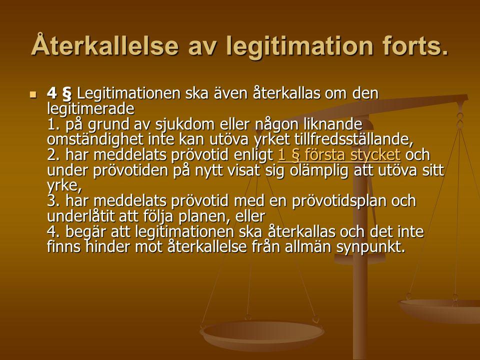 Återkallelse av legitimation forts. 4 § Legitimationen ska även återkallas om den legitimerade 1. på grund av sjukdom eller någon liknande omständighe