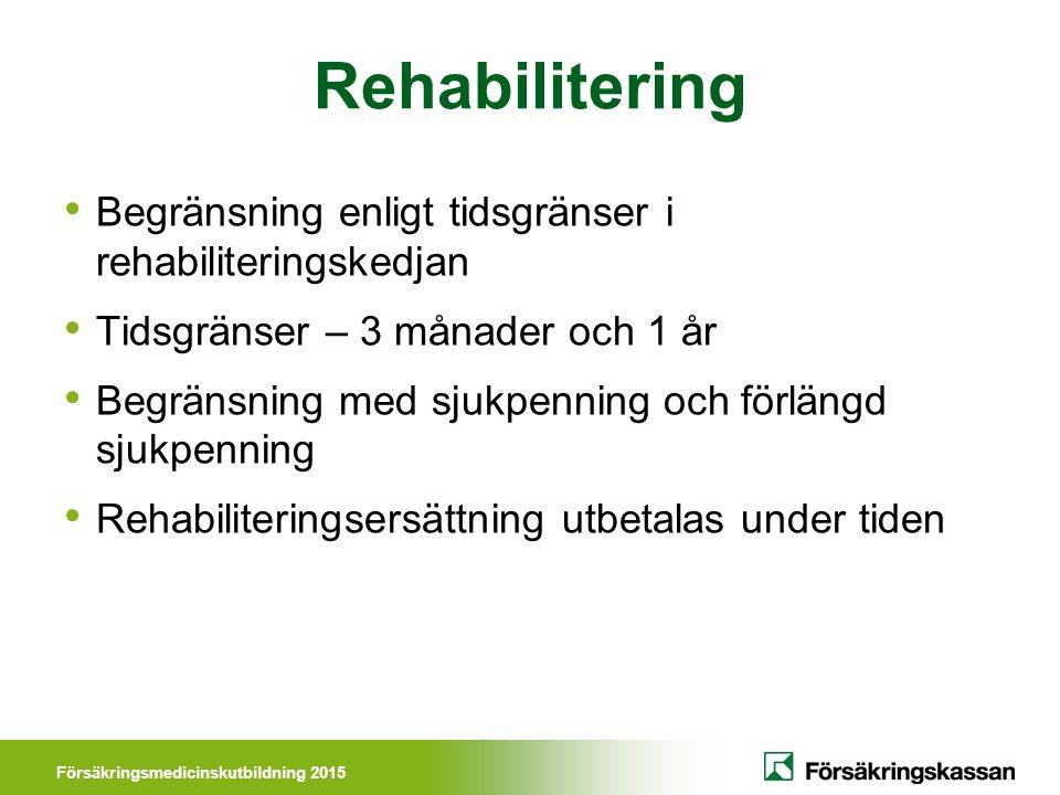 Försäkringsmedicinskutbildning 2015 Rehabilitering Begränsning enligt tidsgränser i rehabiliteringskedjan Tidsgränser – 3 månader och 1 år Begränsning med sjukpenning och förlängd sjukpenning Rehabiliteringsersättning utbetalas under tiden