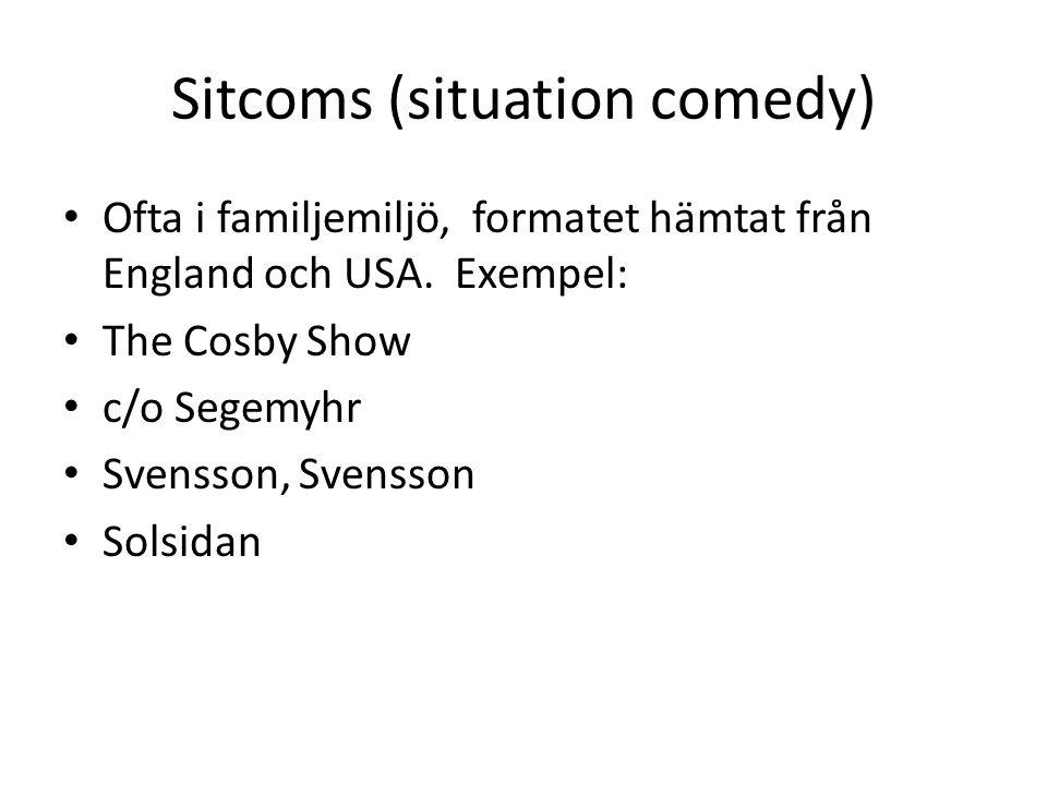 Sitcoms (situation comedy) Ofta i familjemiljö, formatet hämtat från England och USA. Exempel: The Cosby Show c/o Segemyhr Svensson, Svensson Solsidan