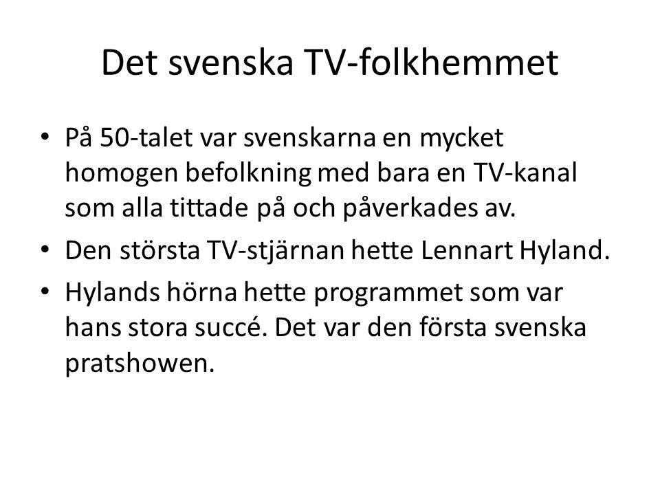 Det svenska TV-folkhemmet På 50-talet var svenskarna en mycket homogen befolkning med bara en TV-kanal som alla tittade på och påverkades av. Den stör