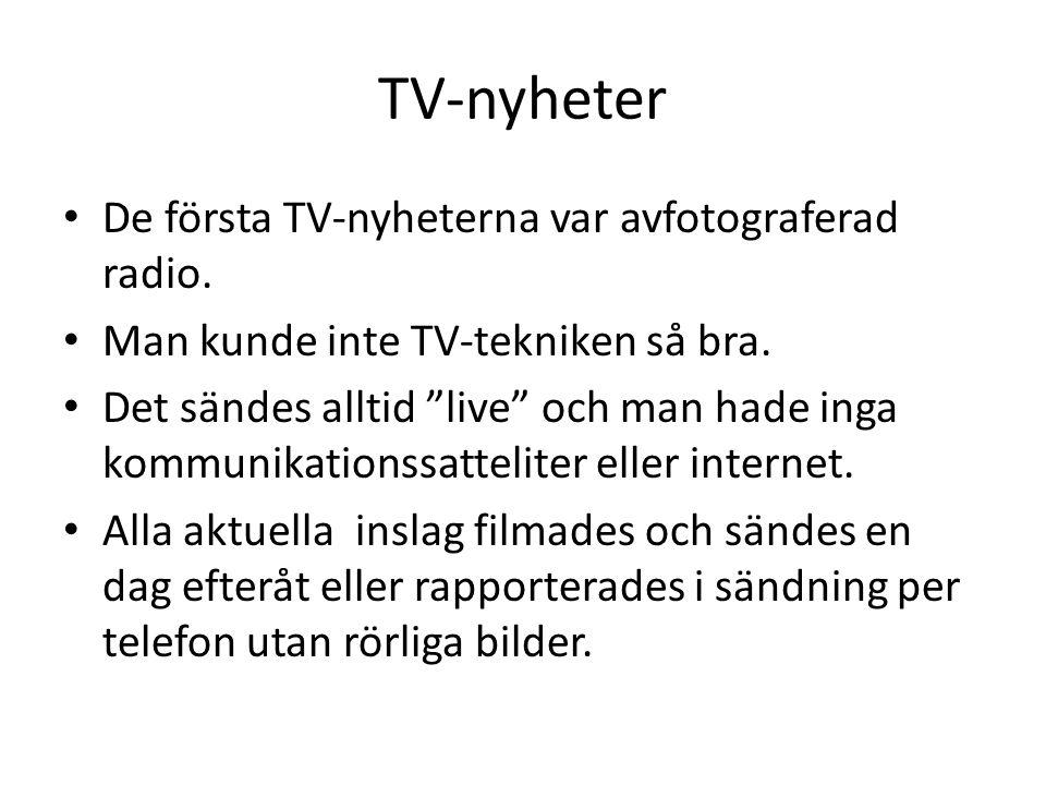"""TV-nyheter De första TV-nyheterna var avfotograferad radio. Man kunde inte TV-tekniken så bra. Det sändes alltid """"live"""" och man hade inga kommunikatio"""