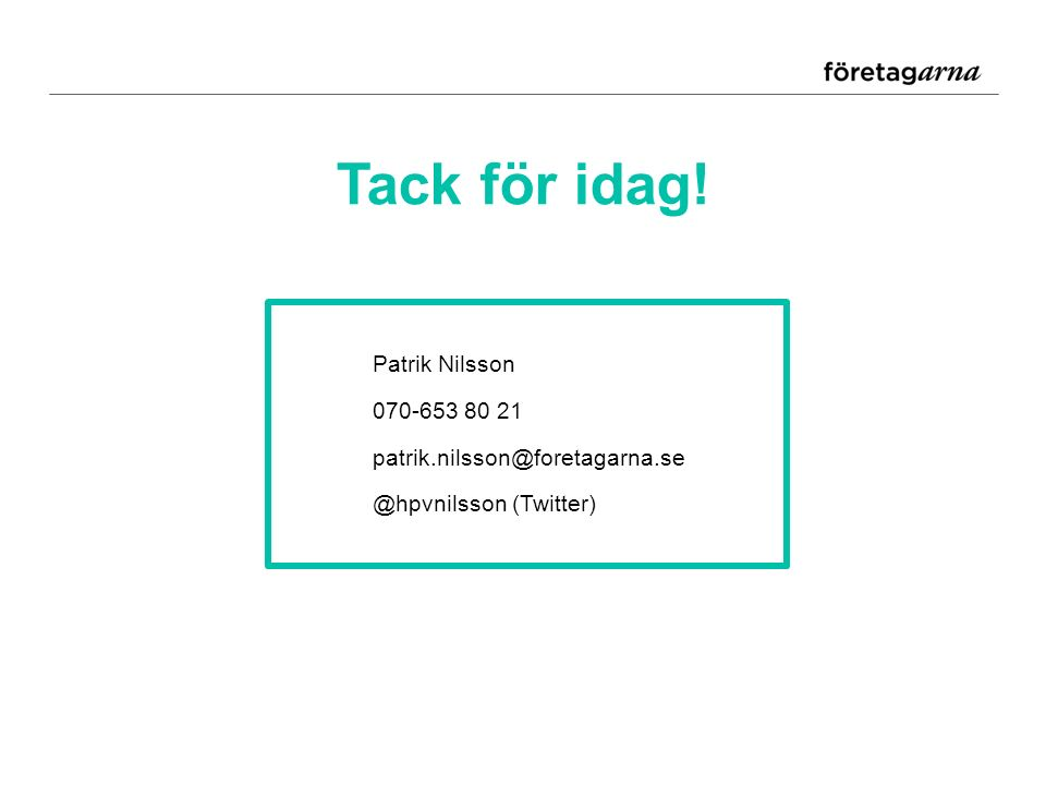 Tack för idag! Patrik Nilsson 070-653 80 21 patrik.nilsson@foretagarna.se @hpvnilsson (Twitter)