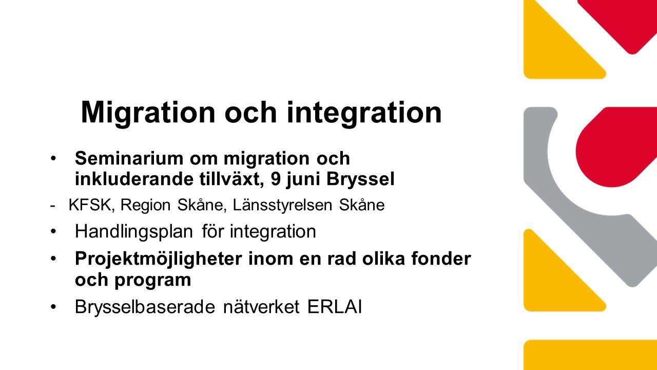 Seminarium om migration och inkluderande tillväxt, 9 juni Bryssel -KFSK, Region Skåne, Länsstyrelsen Skåne Handlingsplan för integration Projektmöjligheter inom en rad olika fonder och program Brysselbaserade nätverket ERLAI Migration och integration