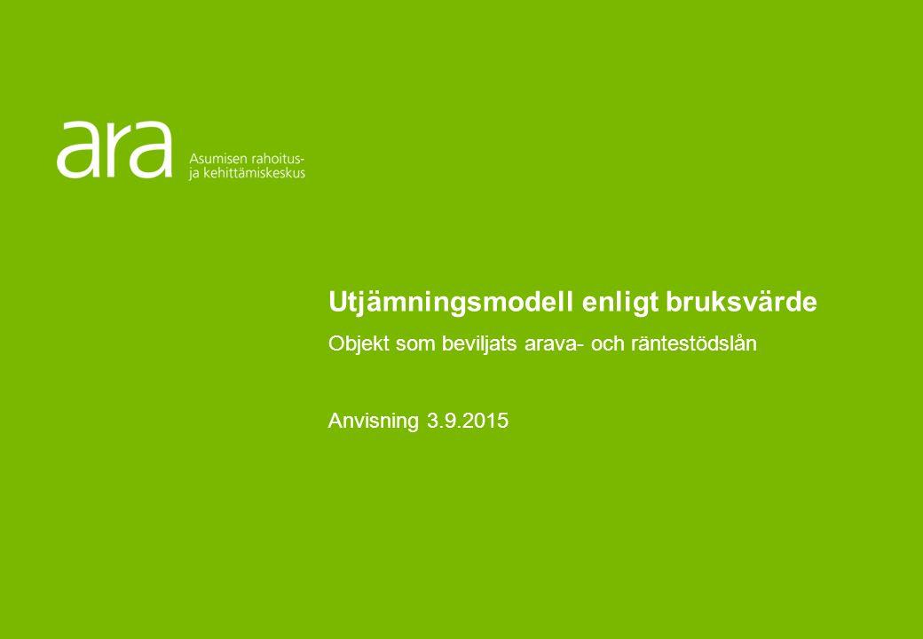Utjämningsmodell för ARAVA- och räntestödsfinansierade objekt som baserar sig på utgifternas bruksvärde Anvisningar för den allmänna modellen Finansierings- och utvecklingscentralen för boendet (ARA) Utjämningsmodell enligt bruksvärde Objekt som beviljats arava- och räntestödslån Anvisning 3.9.2015