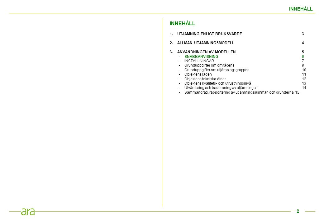INNEHÅLL 1.UTJÄMNING ENLIGT BRUKSVÄRDE3 2.ALLMÄN UTJÄMNINGSMODELL4 3.ANVÄNDNINGEN AV MODELLEN5 -SNABBANVISNING6 -INSTÄLLNINGAR 7 -Grunduppgifter om områdena9 -Grunduppgifter om utjämningsgruppen10 -Objektens lägen11 -Objektens tekniska ålder12 -Objektens kvalitets- och utrustningsnivå13 -Utvärdering och bedömning av utjämningen 14 -Sammandrag, rapportering av utjämningssumman och grunderna 15 2