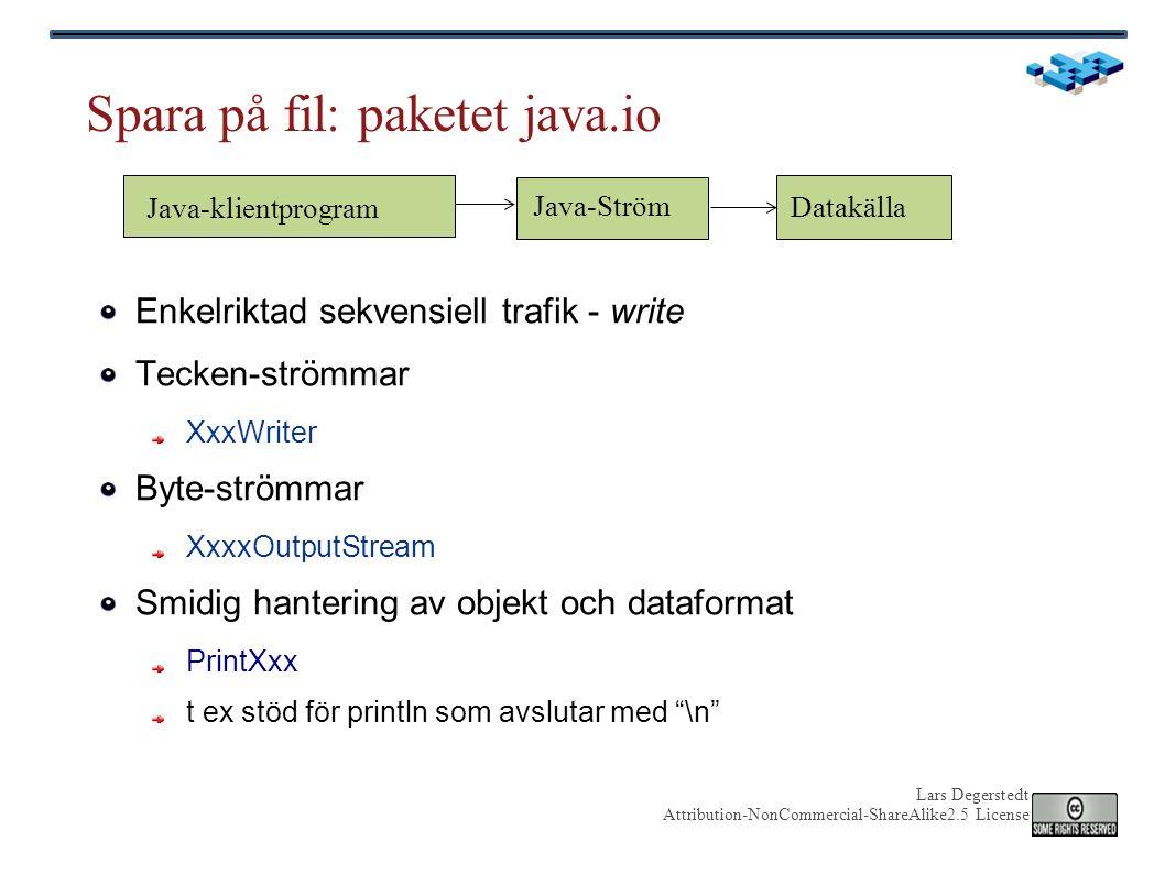 Lars Degerstedt Attribution-NonCommercial-ShareAlike2.5 License Spara på fil: paketet java.io Enkelriktad sekvensiell trafik - write Tecken-strömmar XxxWriter Byte-strömmar XxxxOutputStream Smidig hantering av objekt och dataformat PrintXxx t ex stöd för println som avslutar med \n Java-Ström Datakälla Java-klientprogram