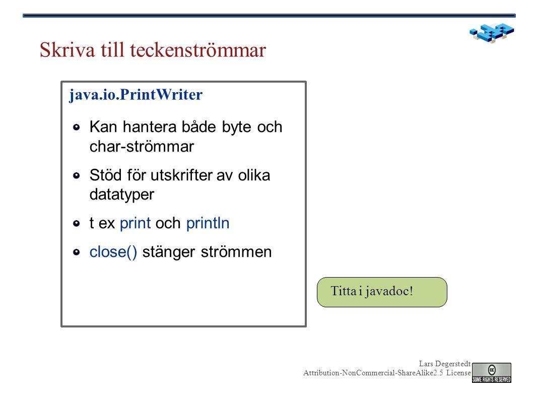 Lars Degerstedt Attribution-NonCommercial-ShareAlike2.5 License Skriva till teckenströmmar Kan hantera både byte och char-strömmar Stöd för utskrifter av olika datatyper t ex print och println close() stänger strömmen java.io.PrintWriter Titta i javadoc!