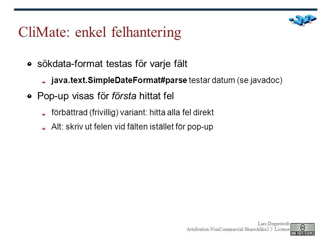 Lars Degerstedt Attribution-NonCommercial-ShareAlike2.5 License CliMate: enkel felhantering sökdata-format testas för varje fält java.text.SimpleDateFormat#parse testar datum (se javadoc) Pop-up visas för första hittat fel förbättrad (frivillig) variant: hitta alla fel direkt Alt: skriv ut felen vid fälten istället för pop-up
