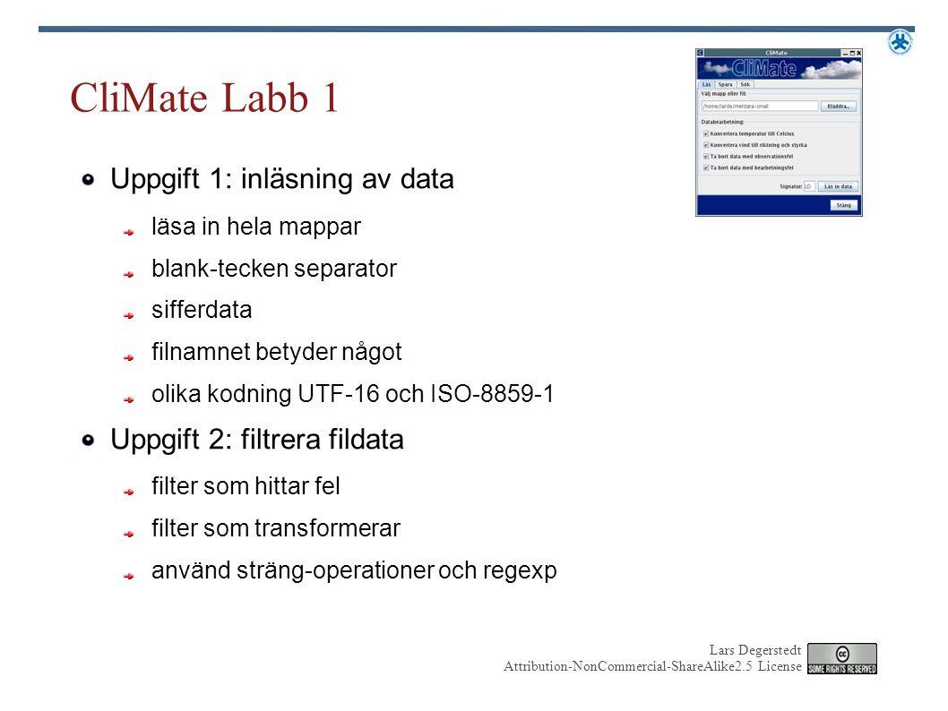Lars Degerstedt Attribution-NonCommercial-ShareAlike2.5 License CliMate Labb 1 Uppgift 1: inläsning av data läsa in hela mappar blank-tecken separator sifferdata filnamnet betyder något olika kodning UTF-16 och ISO-8859-1 Uppgift 2: filtrera fildata filter som hittar fel filter som transformerar använd sträng-operationer och regexp