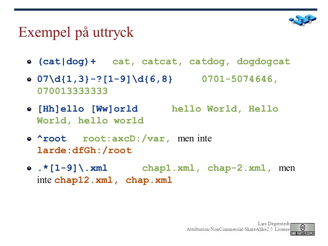 Lars Degerstedt Attribution-NonCommercial-ShareAlike2.5 License Exempel på uttryck (cat|dog)+ cat, catcat, catdog, dogdogcat 07\d{1,3}-?[1-9]\d{6,8}07