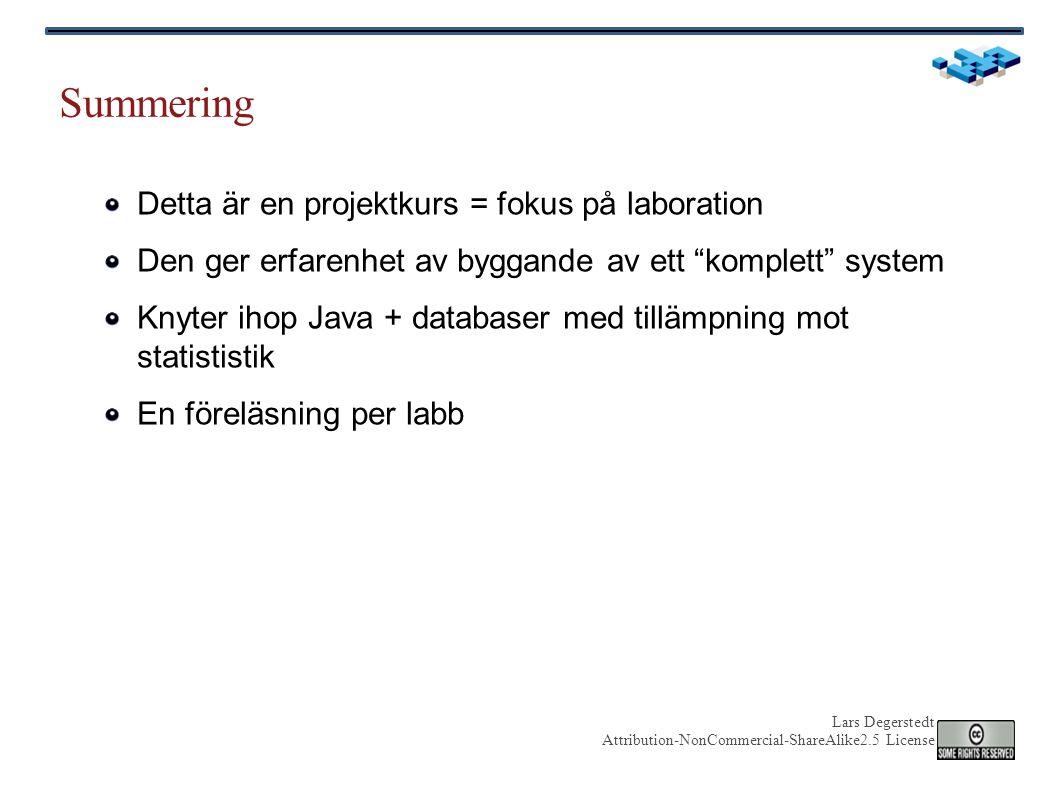 Lars Degerstedt Attribution-NonCommercial-ShareAlike2.5 License Summering Detta är en projektkurs = fokus på laboration Den ger erfarenhet av byggande av ett komplett system Knyter ihop Java + databaser med tillämpning mot statististik En föreläsning per labb