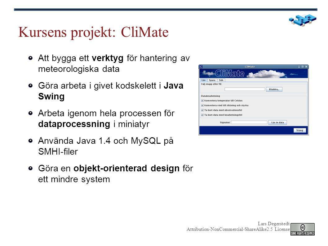 Lars Degerstedt Attribution-NonCommercial-ShareAlike2.5 License Kursens projekt: CliMate Att bygga ett verktyg för hantering av meteorologiska data Göra arbeta i givet kodskelett i Java Swing Arbeta igenom hela processen för dataprocessning i miniatyr Använda Java 1.4 och MySQL på SMHI-filer Göra en objekt-orienterad design för ett mindre system