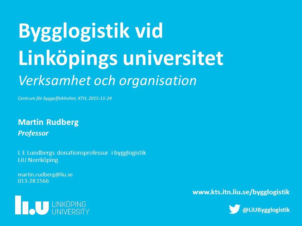 Bygglogistik vid Linköpings universitet Verksamhet och organisation Centrum för byggeffektivitet, KTH, 2015-11-24 Martin Rudberg Professor L E Lundber