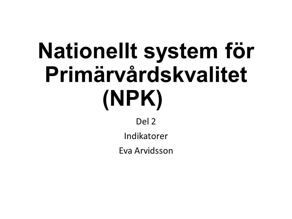 Nationellt system för Primärvårdskvalitet (NPK) Del 2 Indikatorer Eva Arvidsson