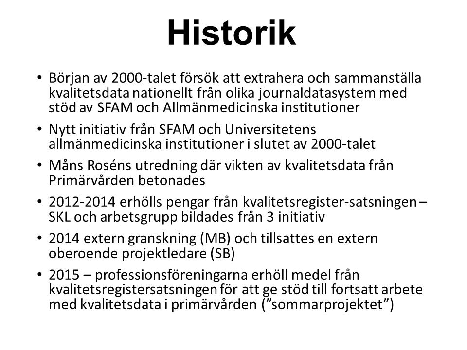 Historik Början av 2000-talet försök att extrahera och sammanställa kvalitetsdata nationellt från olika journaldatasystem med stöd av SFAM och Allmänmedicinska institutioner Nytt initiativ från SFAM och Universitetens allmänmedicinska institutioner i slutet av 2000-talet Måns Roséns utredning där vikten av kvalitetsdata från Primärvården betonades 2012-2014 erhölls pengar från kvalitetsregister-satsningen – SKL och arbetsgrupp bildades från 3 initiativ 2014 extern granskning (MB) och tillsattes en extern oberoende projektledare (SB) 2015 – professionsföreningarna erhöll medel från kvalitetsregistersatsningen för att ge stöd till fortsatt arbete med kvalitetsdata i primärvården ( sommarprojektet )
