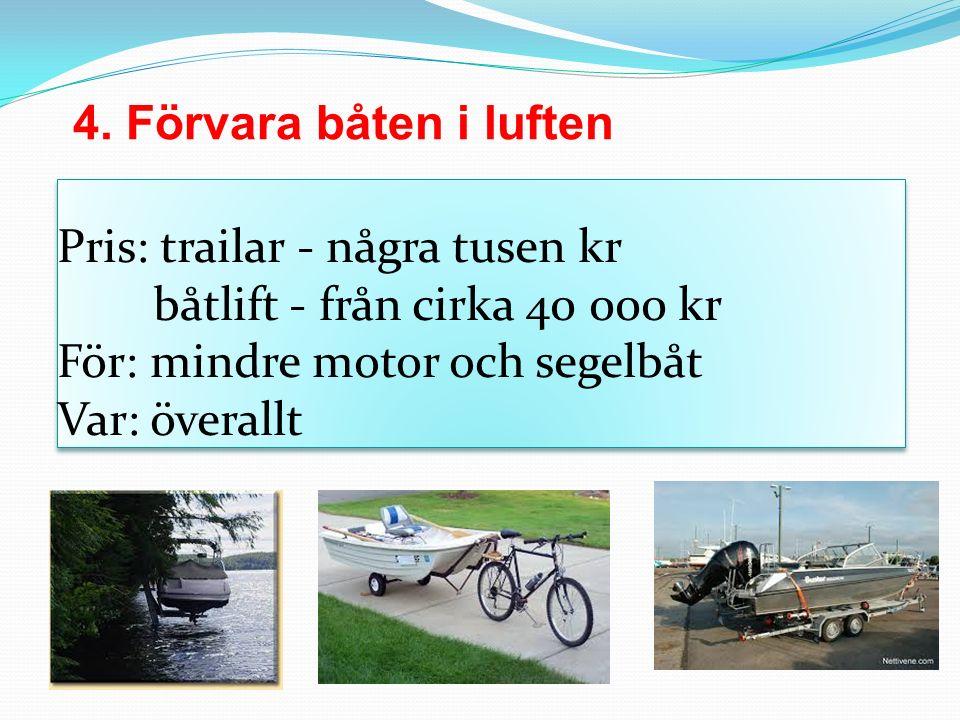 Pris: trailar - några tusen kr båtlift - från cirka 40 000 kr För: mindre motor och segelbåt Var: överallt 4. Förvara båten i luften